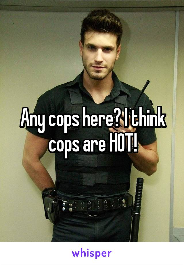 Any cops here? I think cops are HOT!