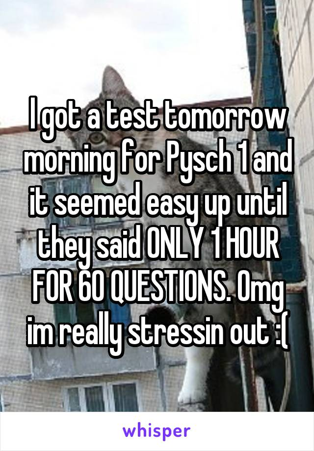 I got a test tomorrow morning for Pysch 1 and it seemed easy up until they said ONLY 1 HOUR FOR 60 QUESTIONS. Omg im really stressin out :(