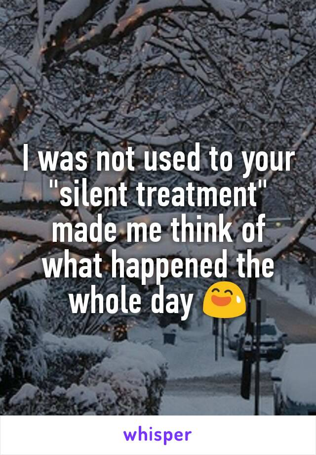 "I was not used to your ""silent treatment"" made me think of what happened the whole day 😅"