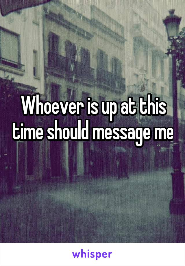 Whoever is up at this time should message me