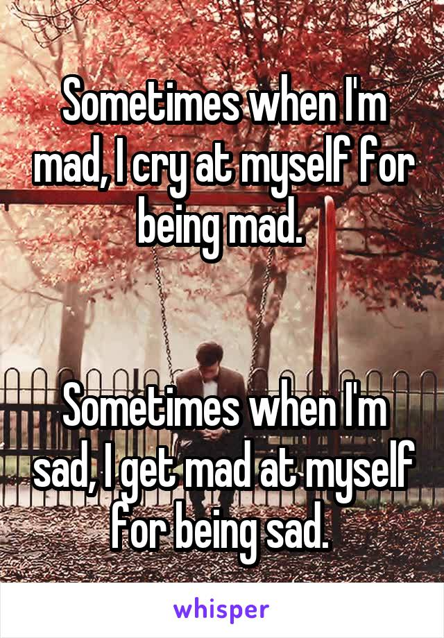 Sometimes when I'm mad, I cry at myself for being mad.    Sometimes when I'm sad, I get mad at myself for being sad.