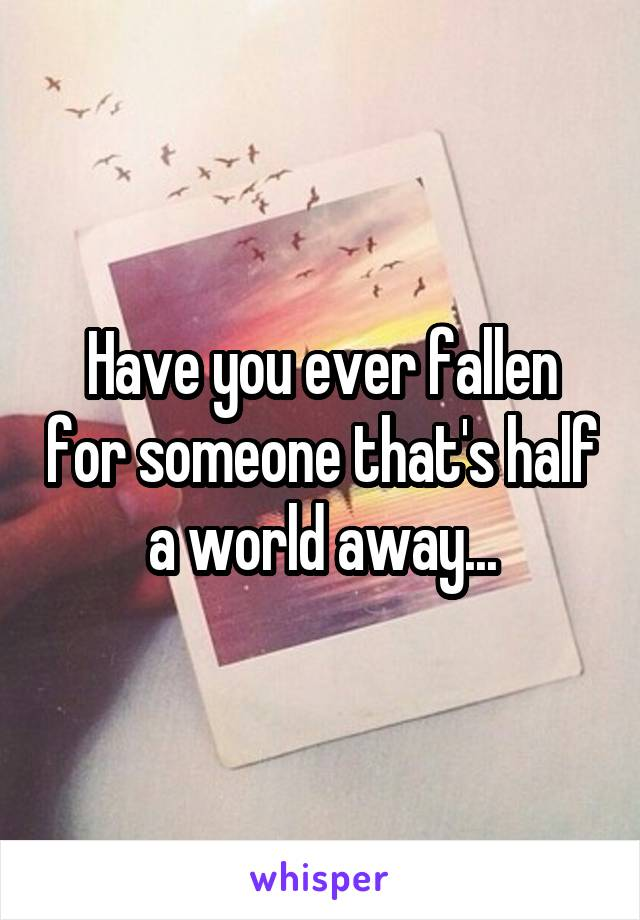 Have you ever fallen for someone that's half a world away...
