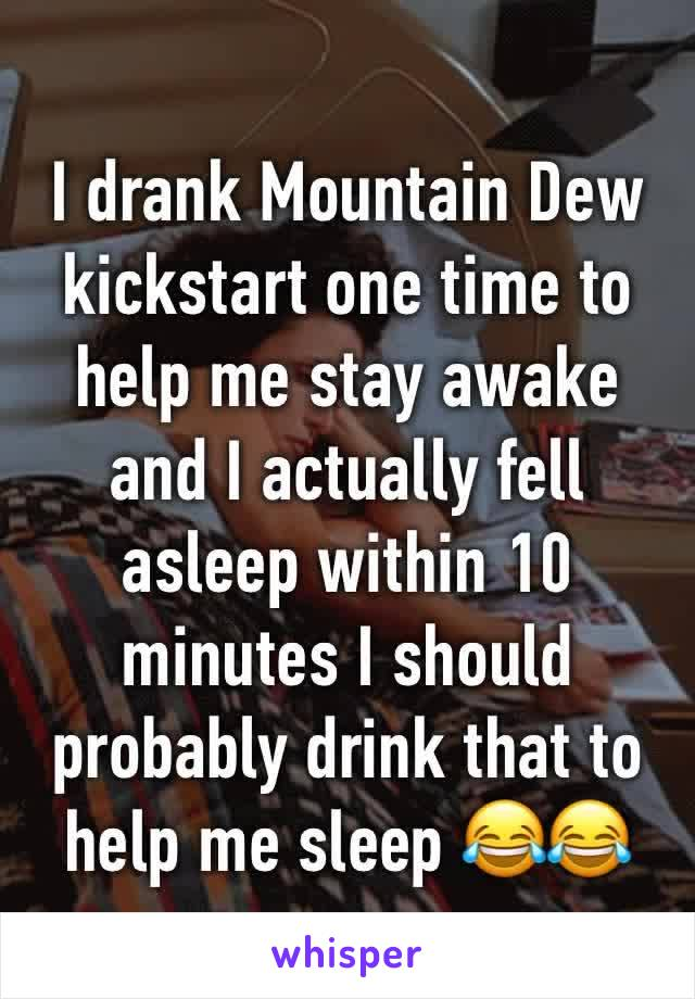 I drank Mountain Dew kickstart one time to help me stay awake and I actually fell asleep within 10 minutes I should probably drink that to help me sleep 😂😂