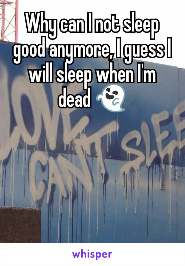 Why can I not sleep good anymore, I guess I will sleep when I'm dead 👻