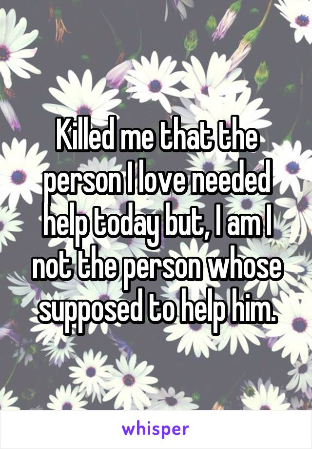 Killed me that the person I love needed help today but, I am I not the person whose supposed to help him.