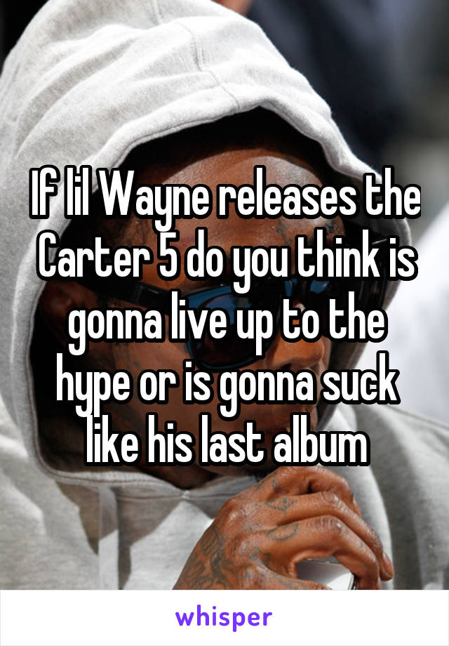 If lil Wayne releases the Carter 5 do you think is gonna live up to the hype or is gonna suck like his last album