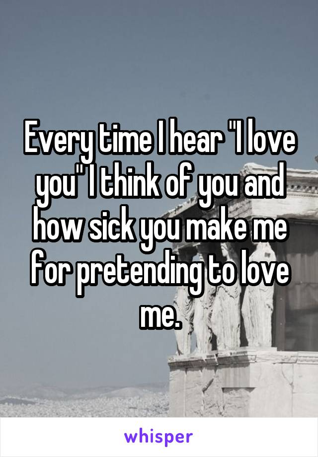 """Every time I hear """"I love you"""" I think of you and how sick you make me for pretending to love me."""
