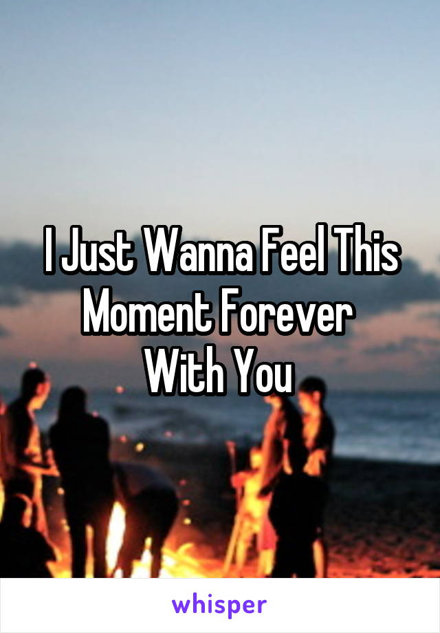 I Just Wanna Feel This Moment Forever  With You
