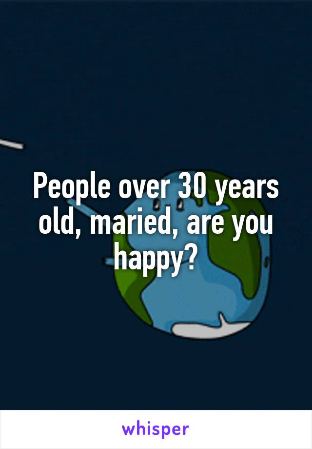People over 30 years old, maried, are you happy?