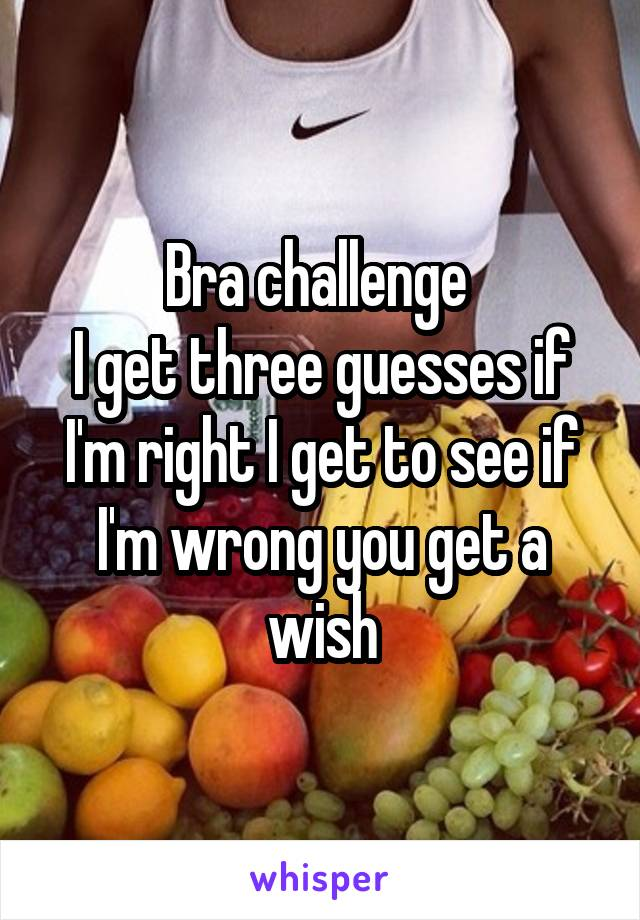 Bra challenge  I get three guesses if I'm right I get to see if I'm wrong you get a wish