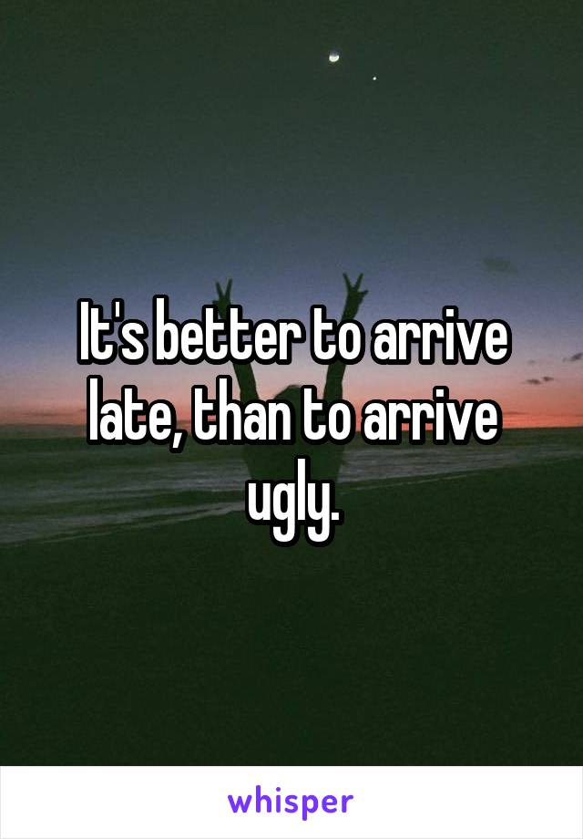 It's better to arrive late, than to arrive ugly.