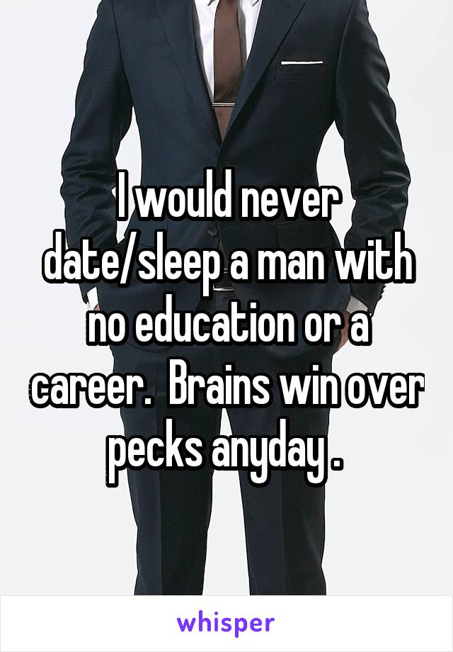 I would never date/sleep a man with no education or a career.  Brains win over pecks anyday .