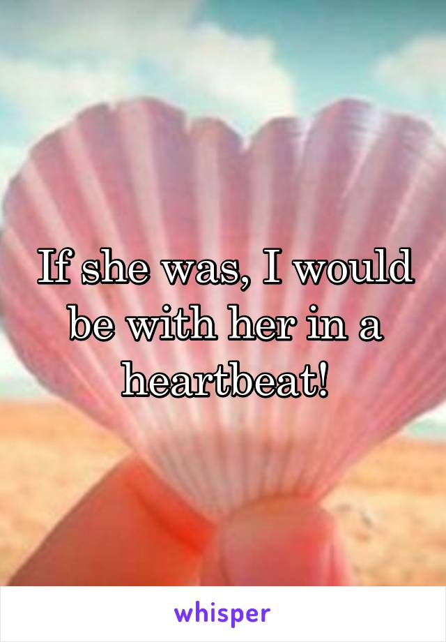 If she was, I would be with her in a heartbeat!