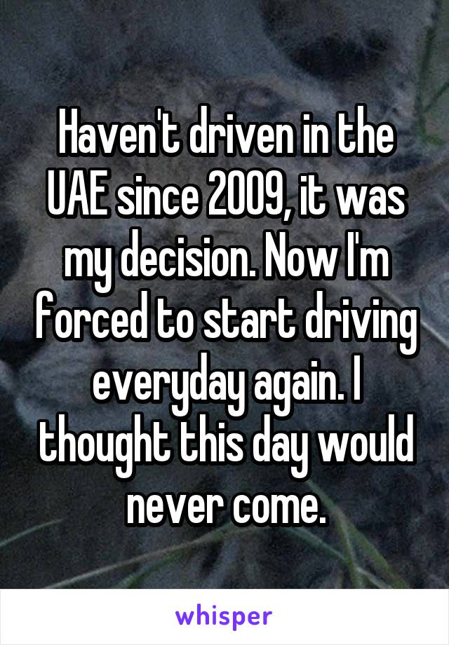 Haven't driven in the UAE since 2009, it was my decision. Now I'm forced to start driving everyday again. I thought this day would never come.