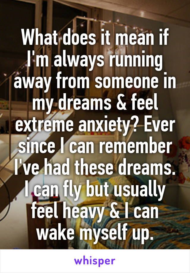What does it mean if I'm always running away from someone in my dreams & feel extreme anxiety? Ever since I can remember I've had these dreams. I can fly but usually feel heavy & I can wake myself up.