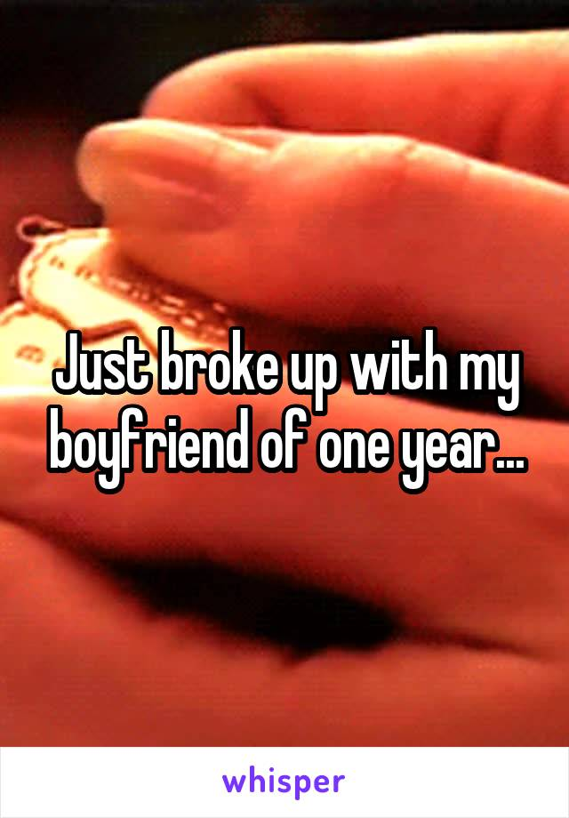 Just broke up with my boyfriend of one year...