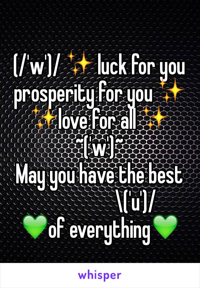 (/'w')/ ✨ luck for you  prosperity for you ✨  ✨love for all ✨        ~('w')~  May you have the best                    \('u')/  💚of everything💚
