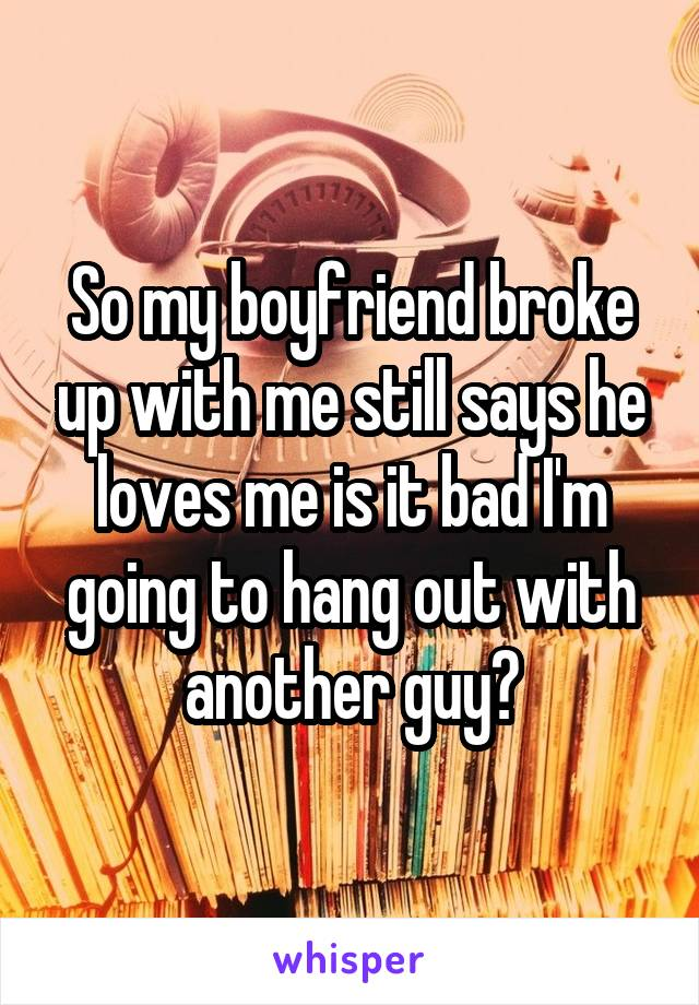 So my boyfriend broke up with me still says he loves me is it bad I'm going to hang out with another guy?