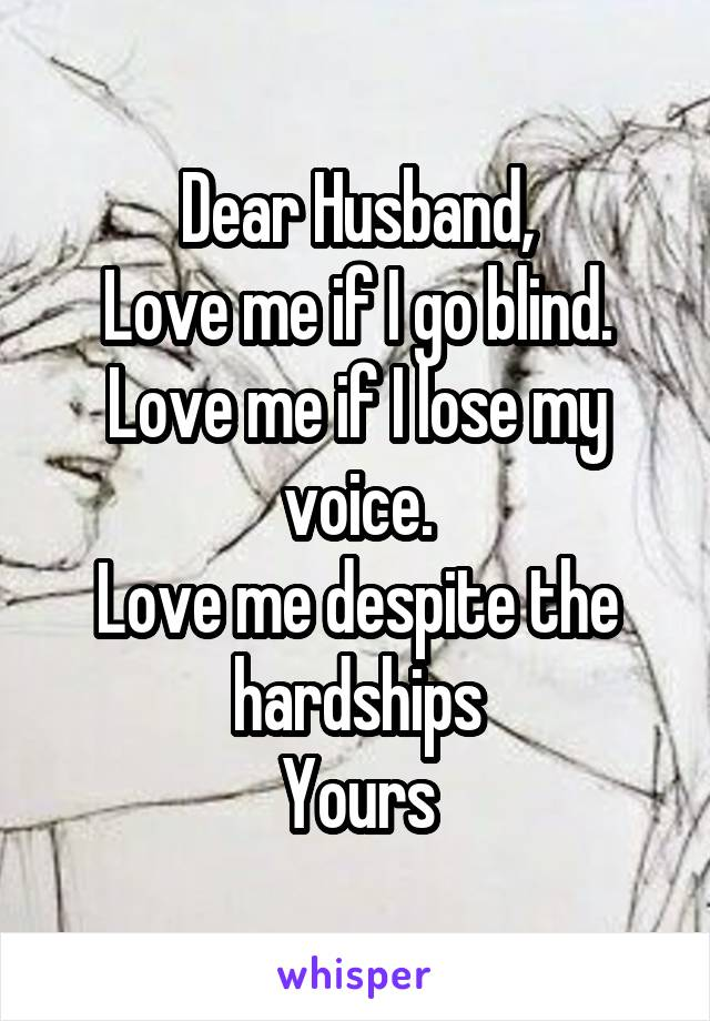 Dear Husband, Love me if I go blind. Love me if I lose my voice. Love me despite the hardships Yours