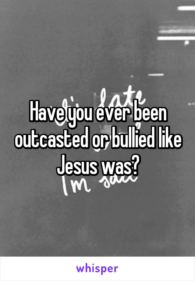 Have you ever been outcasted or bullied like Jesus was?