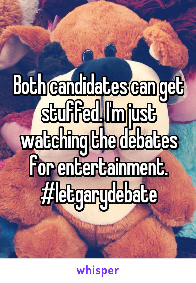 Both candidates can get stuffed. I'm just watching the debates for entertainment. #letgarydebate