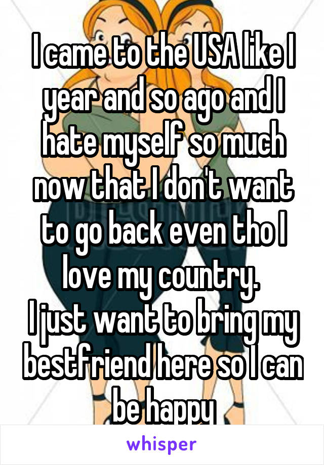 I came to the USA like I year and so ago and I hate myself so much now that I don't want to go back even tho I love my country.  I just want to bring my bestfriend here so I can be happy