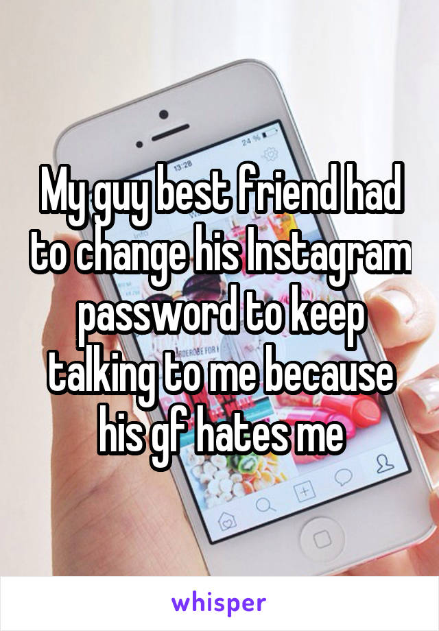 My guy best friend had to change his Instagram password to keep talking to me because his gf hates me