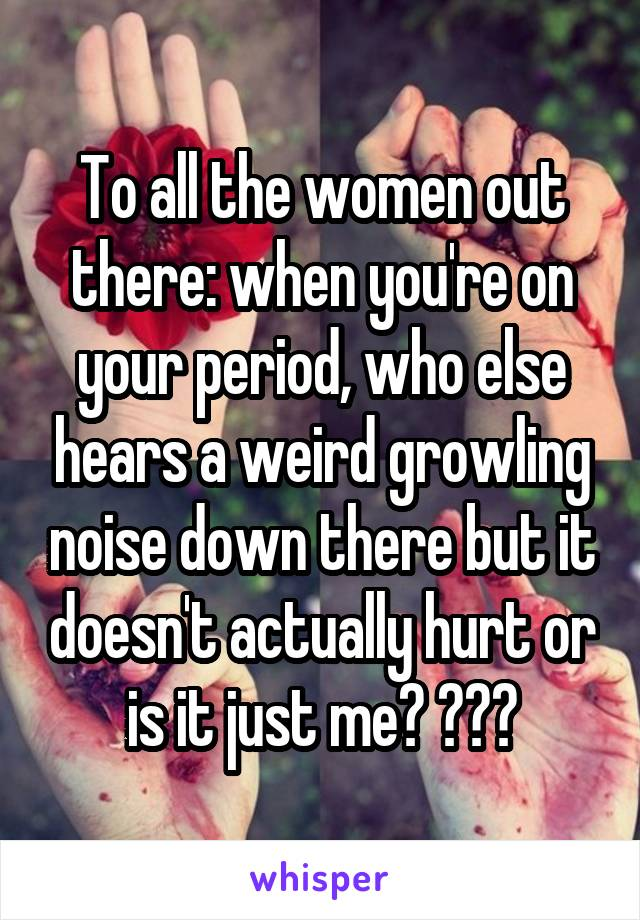 To all the women out there: when you're on your period, who else hears a weird growling noise down there but it doesn't actually hurt or is it just me? 😅😅😅