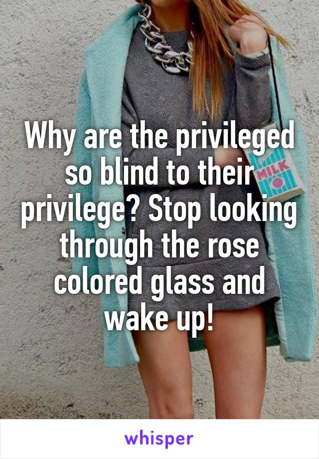 Why are the privileged so blind to their privilege? Stop looking through the rose colored glass and wake up!