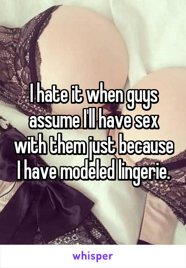 I hate it when guys assume I'll have sex with them just because I have modeled lingerie.