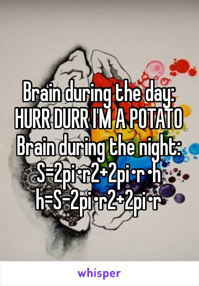 Brain during the day: HURR DURR I'M A POTATO Brain during the night:  S=2pi•r2+2pi•r•h h=S-2pi•r2+2pi•r