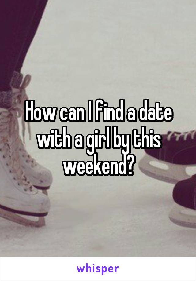How can I find a date with a girl by this weekend?