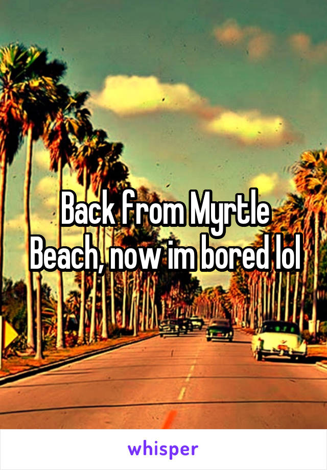 Back from Myrtle Beach, now im bored lol