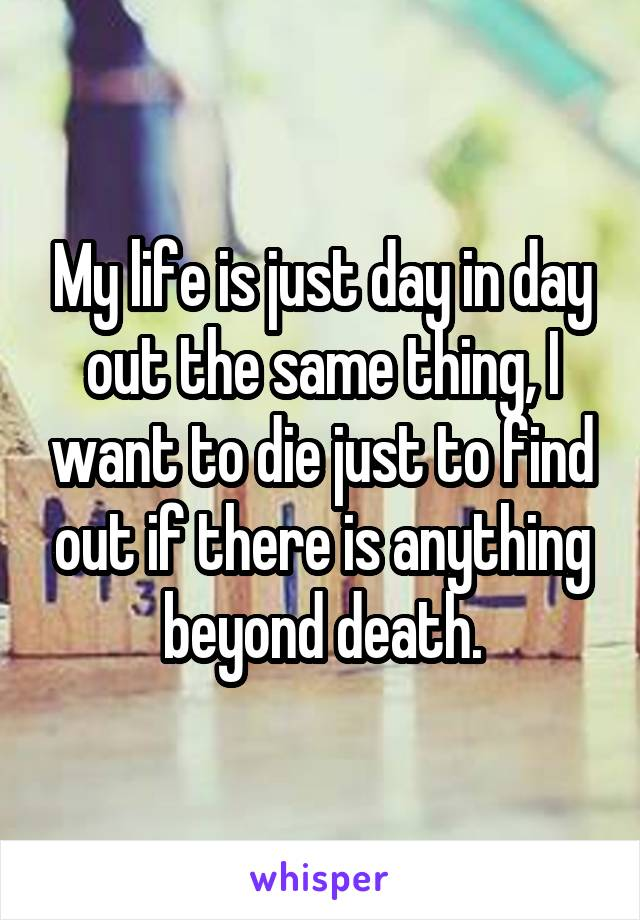 My life is just day in day out the same thing, I want to die just to find out if there is anything beyond death.