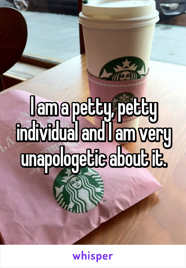 I am a petty, petty individual and I am very unapologetic about it.