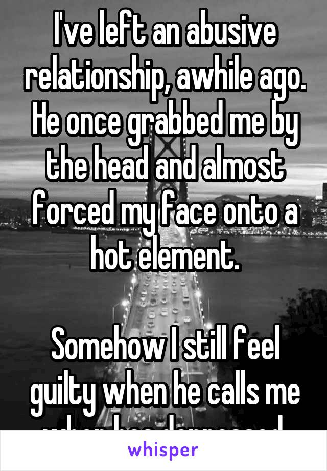 I've left an abusive relationship, awhile ago. He once grabbed me by the head and almost forced my face onto a hot element.  Somehow I still feel guilty when he calls me when hes depressed.