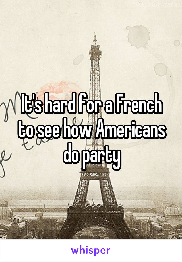 It's hard for a French to see how Americans do party