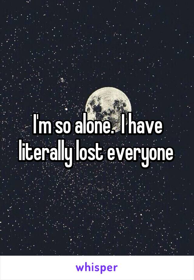 I'm so alone.  I have literally lost everyone