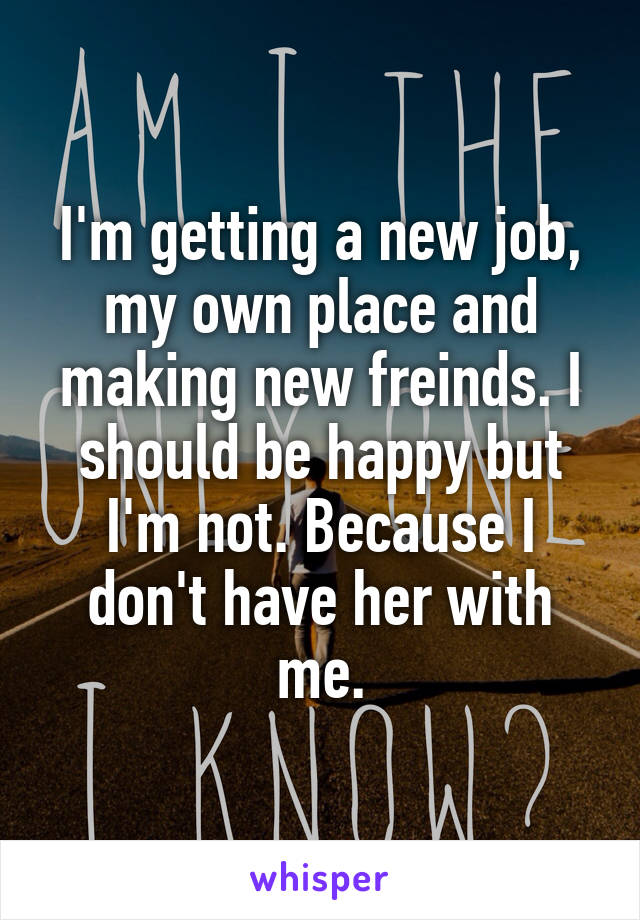 I'm getting a new job, my own place and making new freinds. I should be happy but I'm not. Because I don't have her with me.