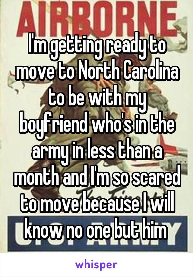 I'm getting ready to move to North Carolina to be with my boyfriend who's in the army in less than a month and I'm so scared to move because I will know no one but him