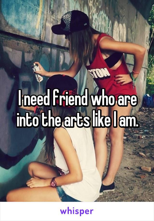I need friend who are into the arts like I am.