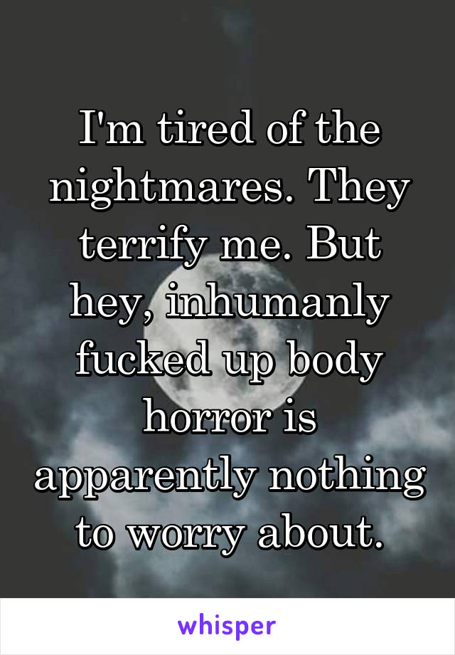 I'm tired of the nightmares. They terrify me. But hey, inhumanly fucked up body horror is apparently nothing to worry about.