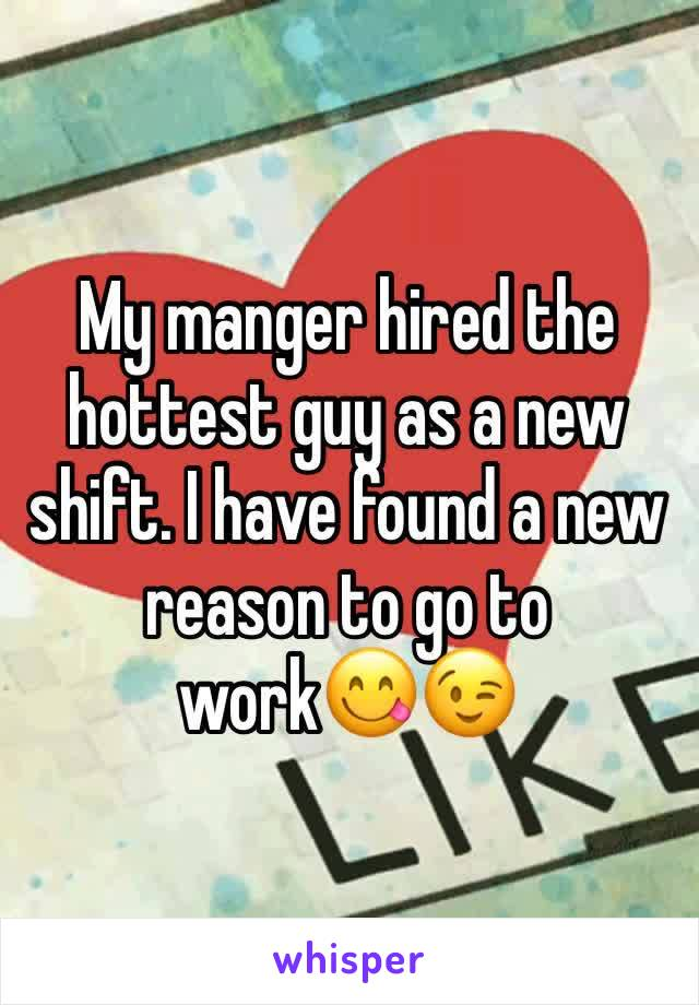 My manger hired the hottest guy as a new shift. I have found a new reason to go to work😋😉
