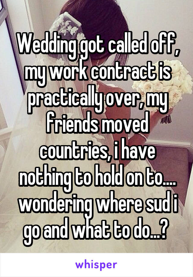 Wedding got called off, my work contract is practically over, my friends moved countries, i have nothing to hold on to.... wondering where sud i go and what to do...?