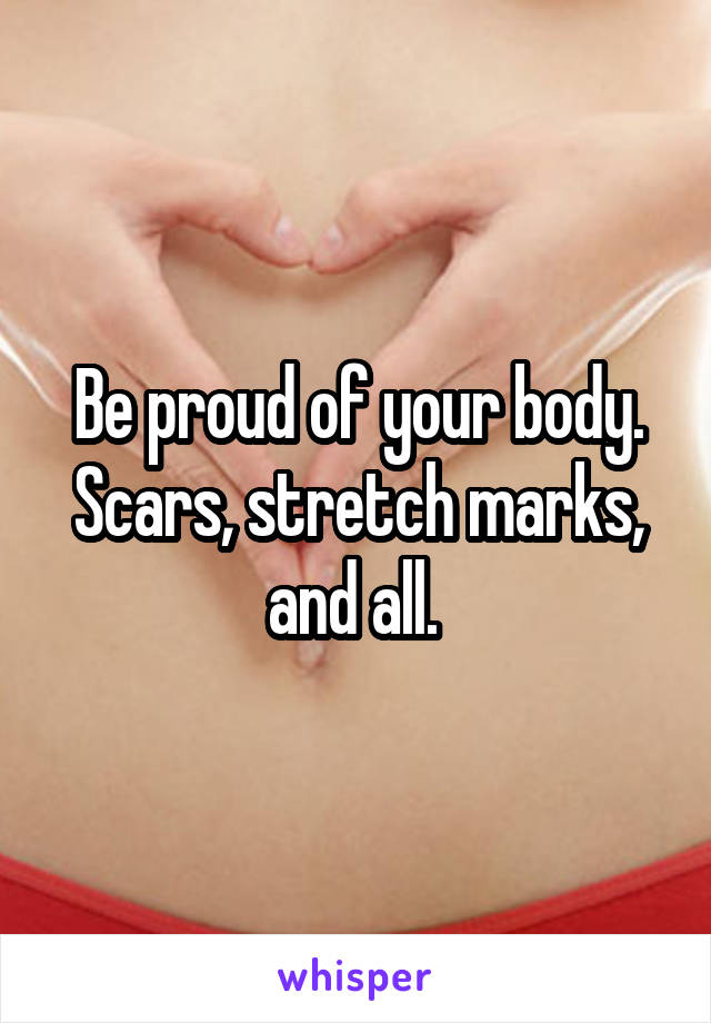 Be proud of your body. Scars, stretch marks, and all.