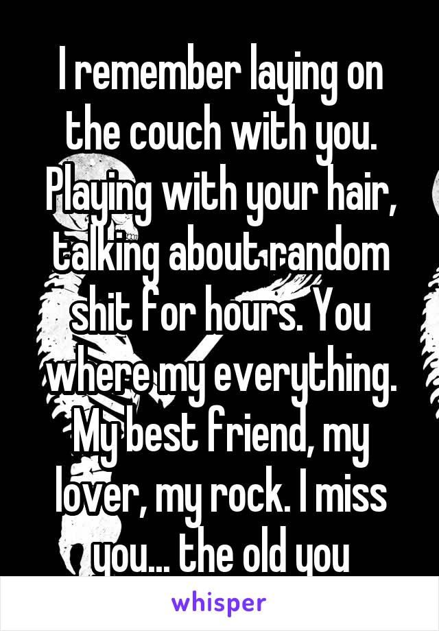 I remember laying on the couch with you. Playing with your hair, talking about random shit for hours. You where my everything. My best friend, my lover, my rock. I miss you... the old you