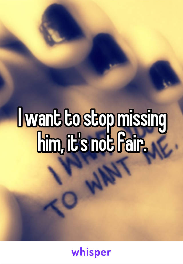 I want to stop missing him, it's not fair.