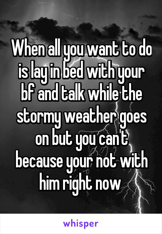 When all you want to do is lay in bed with your bf and talk while the stormy weather goes on but you can't because your not with him right now