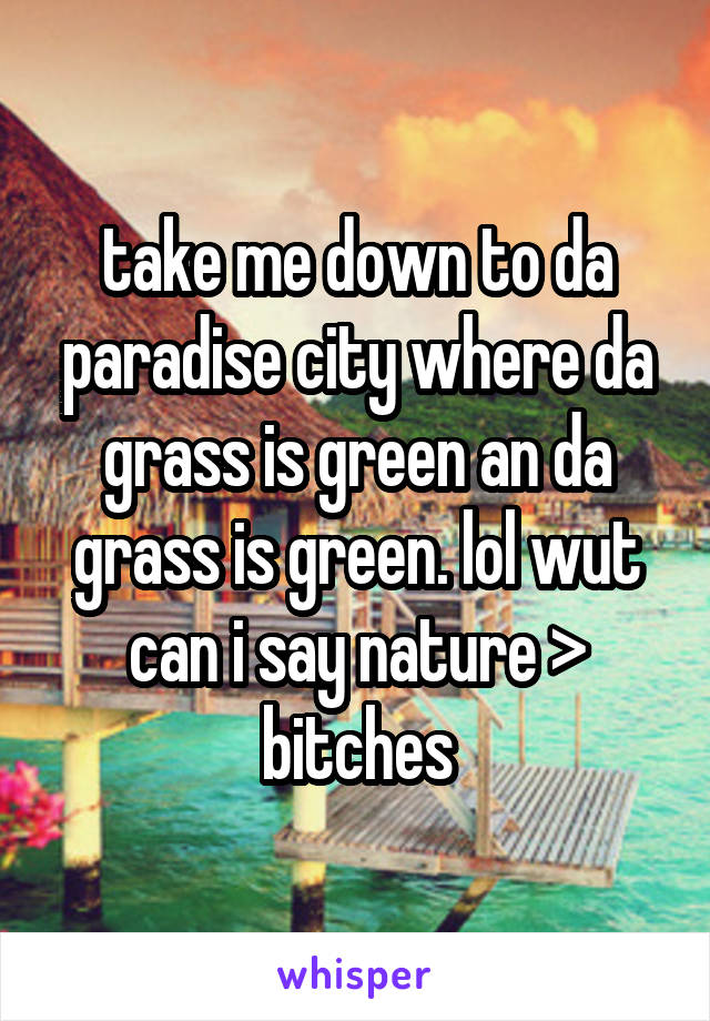 take me down to da paradise city where da grass is green an da grass is green. lol wut can i say nature > bitches