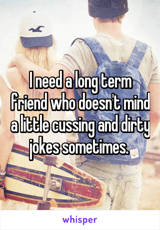 I need a long term friend who doesn't mind a little cussing and dirty jokes sometimes.